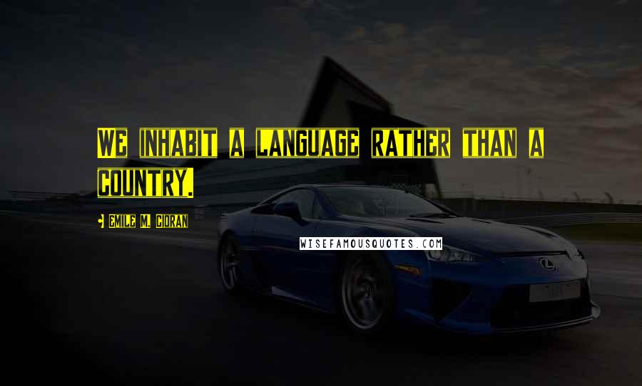 Emile M. Cioran quotes: We inhabit a language rather than a country.