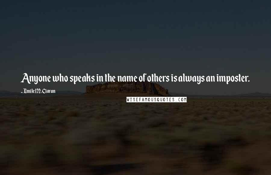 Emile M. Cioran quotes: Anyone who speaks in the name of others is always an imposter.
