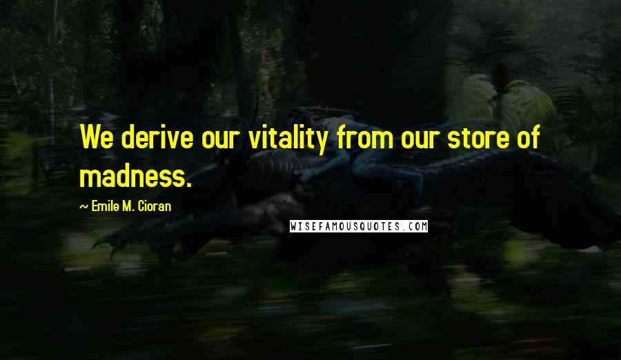 Emile M. Cioran quotes: We derive our vitality from our store of madness.
