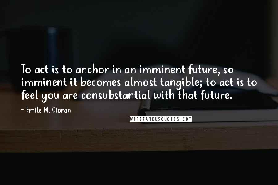 Emile M. Cioran quotes: To act is to anchor in an imminent future, so imminent it becomes almost tangible; to act is to feel you are consubstantial with that future.