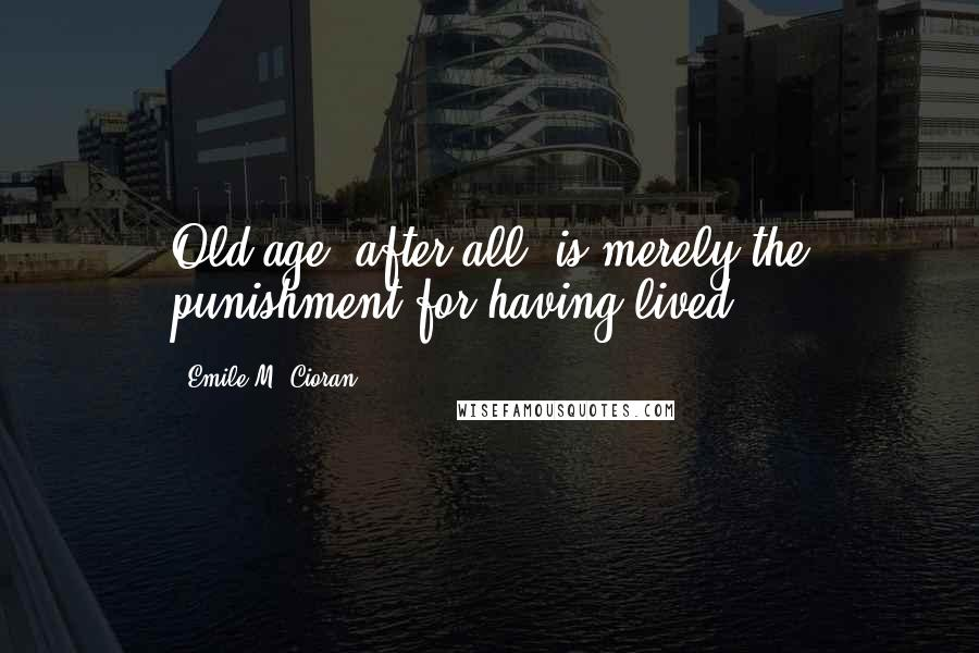 Emile M. Cioran quotes: Old age, after all, is merely the punishment for having lived.