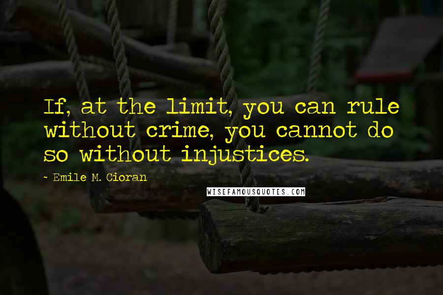 Emile M. Cioran quotes: If, at the limit, you can rule without crime, you cannot do so without injustices.