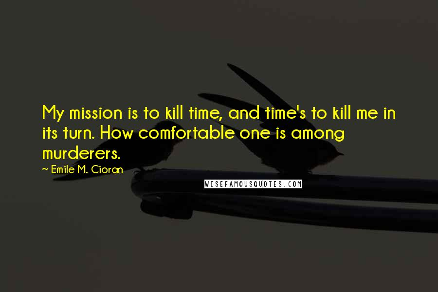 Emile M. Cioran quotes: My mission is to kill time, and time's to kill me in its turn. How comfortable one is among murderers.
