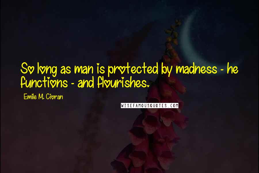 Emile M. Cioran quotes: So long as man is protected by madness - he functions - and flourishes.