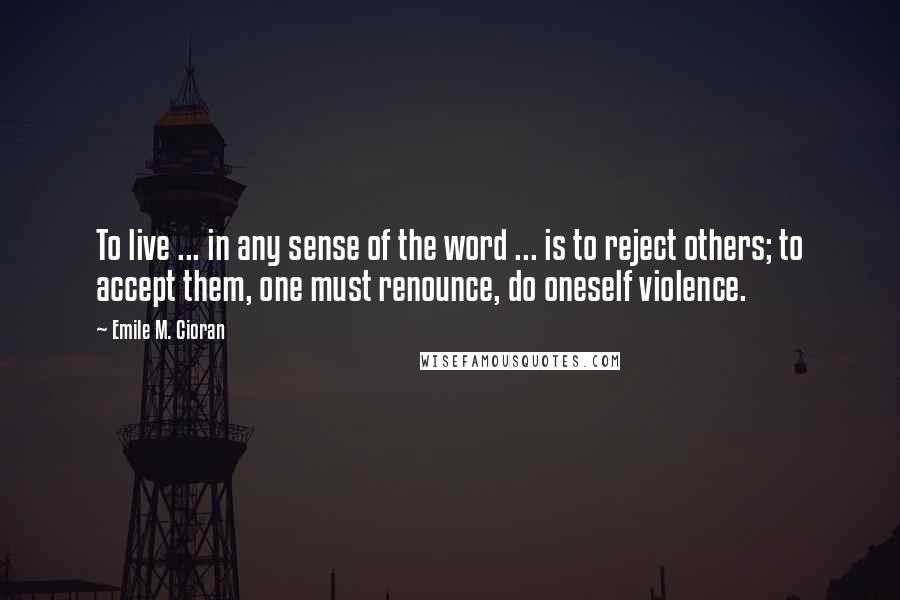 Emile M. Cioran quotes: To live ... in any sense of the word ... is to reject others; to accept them, one must renounce, do oneself violence.
