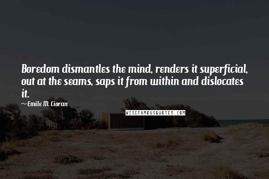 Emile M. Cioran quotes: Boredom dismantles the mind, renders it superficial, out at the seams, saps it from within and dislocates it.