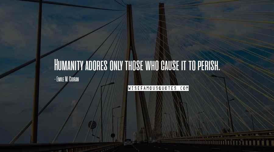 Emile M. Cioran quotes: Humanity adores only those who cause it to perish.