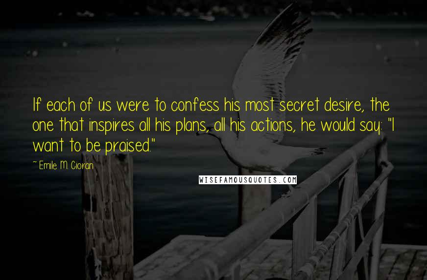 "Emile M. Cioran quotes: If each of us were to confess his most secret desire, the one that inspires all his plans, all his actions, he would say: ""I want to be praised."""