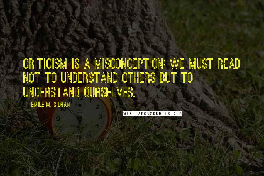 Emile M. Cioran quotes: Criticism is a misconception: we must read not to understand others but to understand ourselves.