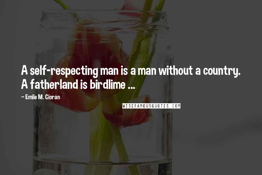 Emile M. Cioran quotes: A self-respecting man is a man without a country. A fatherland is birdlime ...