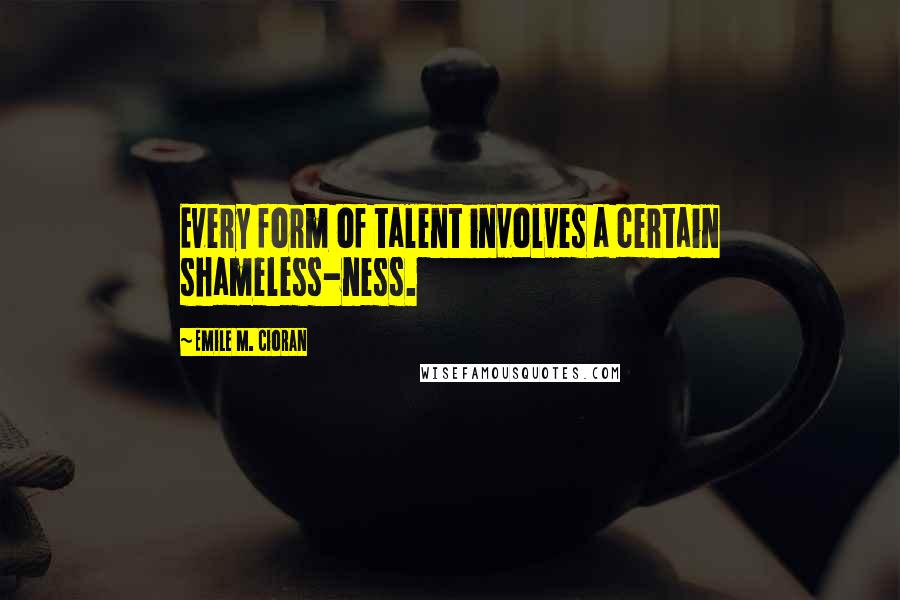 Emile M. Cioran quotes: Every form of talent involves a certain shameless-ness.
