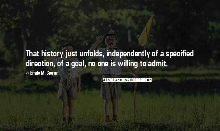 Emile M. Cioran quotes: That history just unfolds, independently of a specified direction, of a goal, no one is willing to admit.