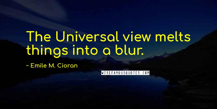 Emile M. Cioran quotes: The Universal view melts things into a blur.