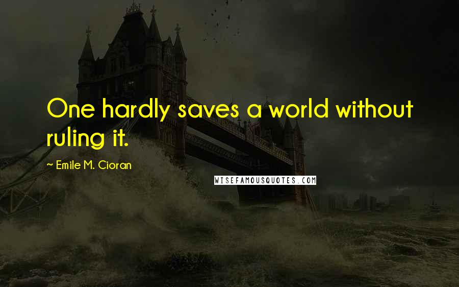 Emile M. Cioran quotes: One hardly saves a world without ruling it.