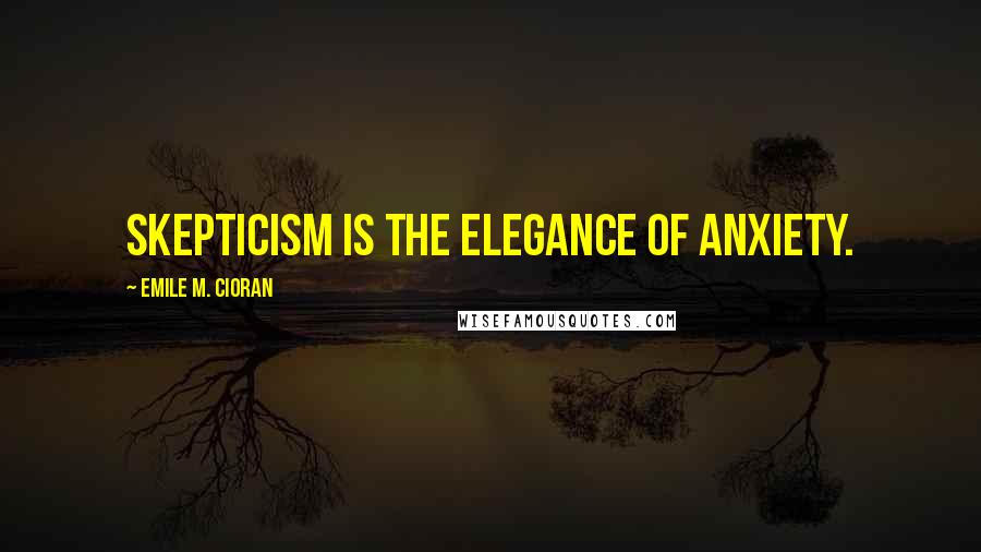 Emile M. Cioran quotes: Skepticism is the elegance of anxiety.