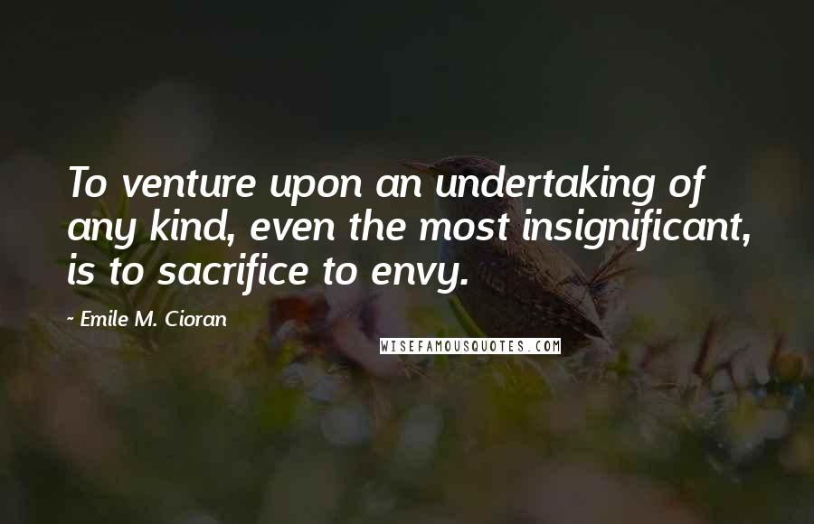 Emile M. Cioran quotes: To venture upon an undertaking of any kind, even the most insignificant, is to sacrifice to envy.