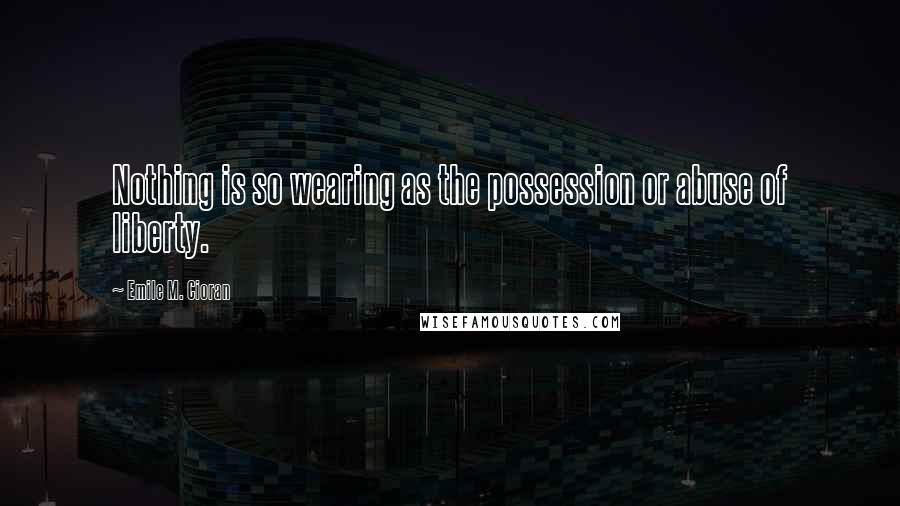 Emile M. Cioran quotes: Nothing is so wearing as the possession or abuse of liberty.