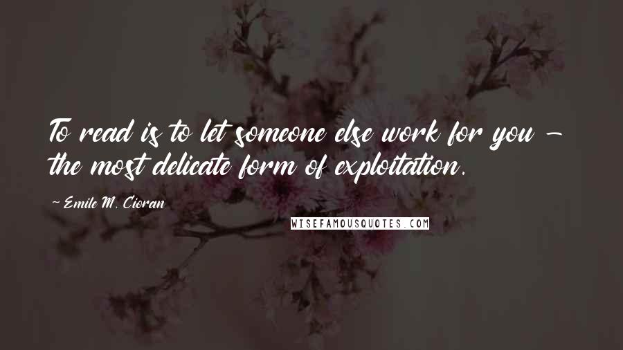 Emile M. Cioran quotes: To read is to let someone else work for you - the most delicate form of exploitation.