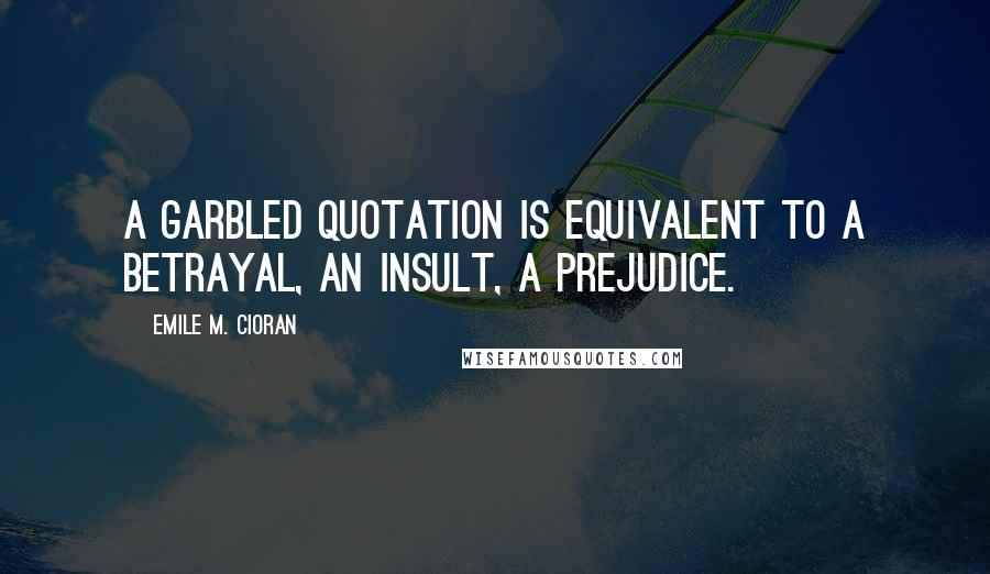 Emile M. Cioran quotes: A garbled quotation is equivalent to a betrayal, an insult, a prejudice.