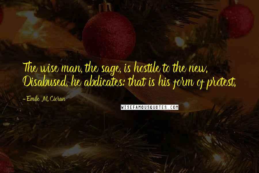 Emile M. Cioran quotes: The wise man, the sage, is hostile to the new. Disabused, he abdicates: that is his form of protest.