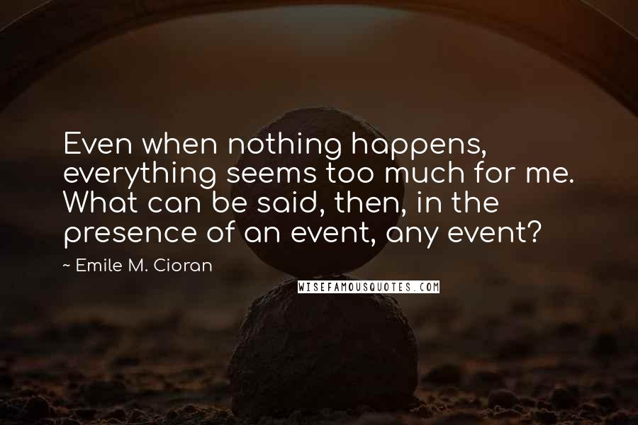Emile M. Cioran quotes: Even when nothing happens, everything seems too much for me. What can be said, then, in the presence of an event, any event?