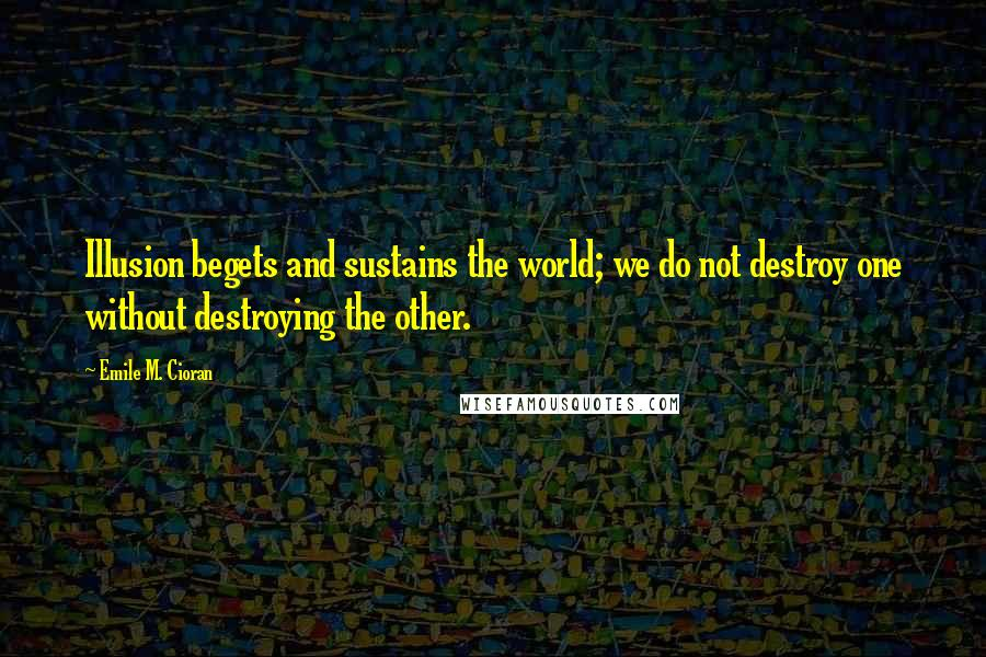 Emile M. Cioran quotes: Illusion begets and sustains the world; we do not destroy one without destroying the other.