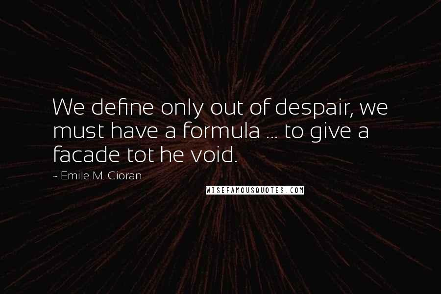 Emile M. Cioran quotes: We define only out of despair, we must have a formula ... to give a facade tot he void.