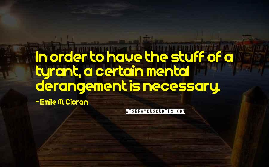 Emile M. Cioran quotes: In order to have the stuff of a tyrant, a certain mental derangement is necessary.