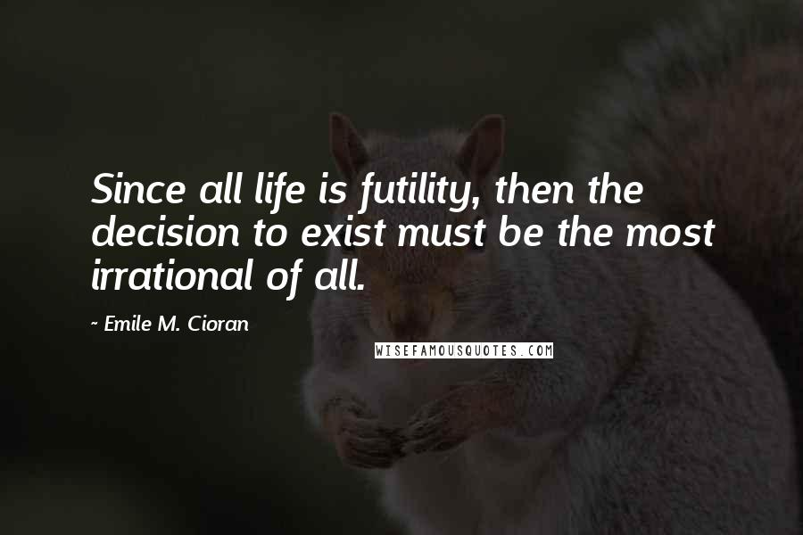 Emile M. Cioran quotes: Since all life is futility, then the decision to exist must be the most irrational of all.