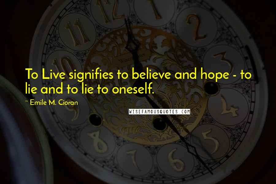Emile M. Cioran quotes: To Live signifies to believe and hope - to lie and to lie to oneself.