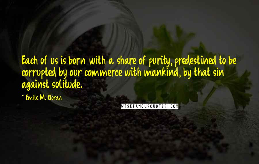 Emile M. Cioran quotes: Each of us is born with a share of purity, predestined to be corrupted by our commerce with mankind, by that sin against solitude.