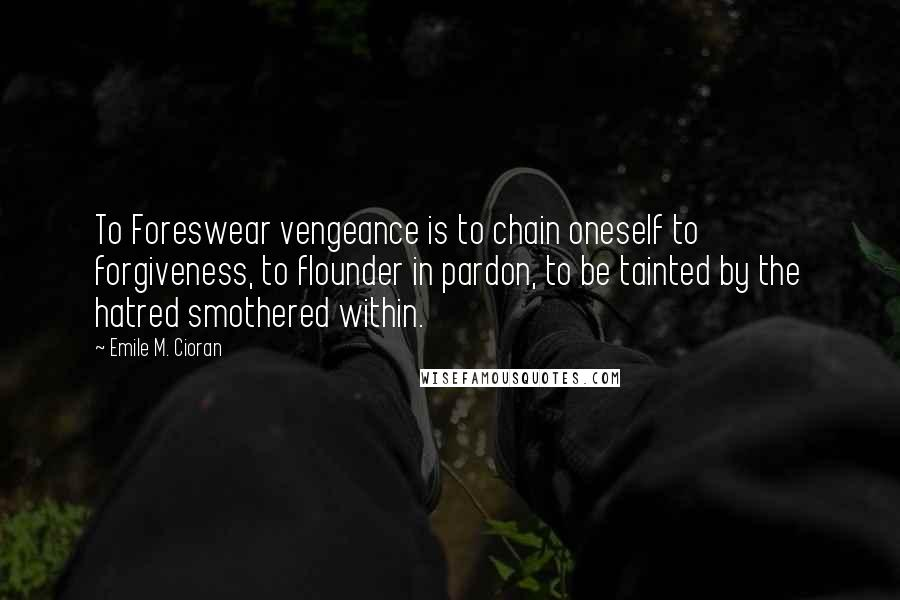 Emile M. Cioran quotes: To Foreswear vengeance is to chain oneself to forgiveness, to flounder in pardon, to be tainted by the hatred smothered within.