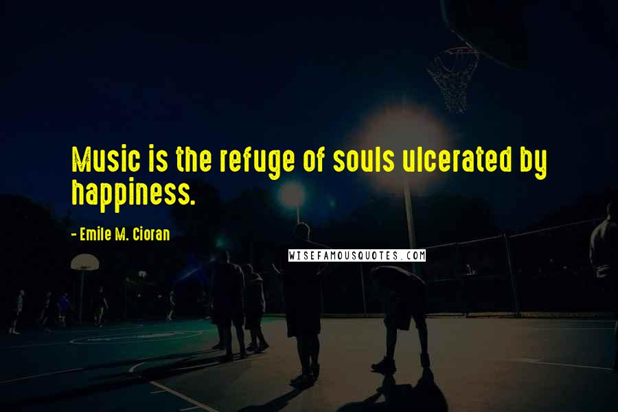Emile M. Cioran quotes: Music is the refuge of souls ulcerated by happiness.