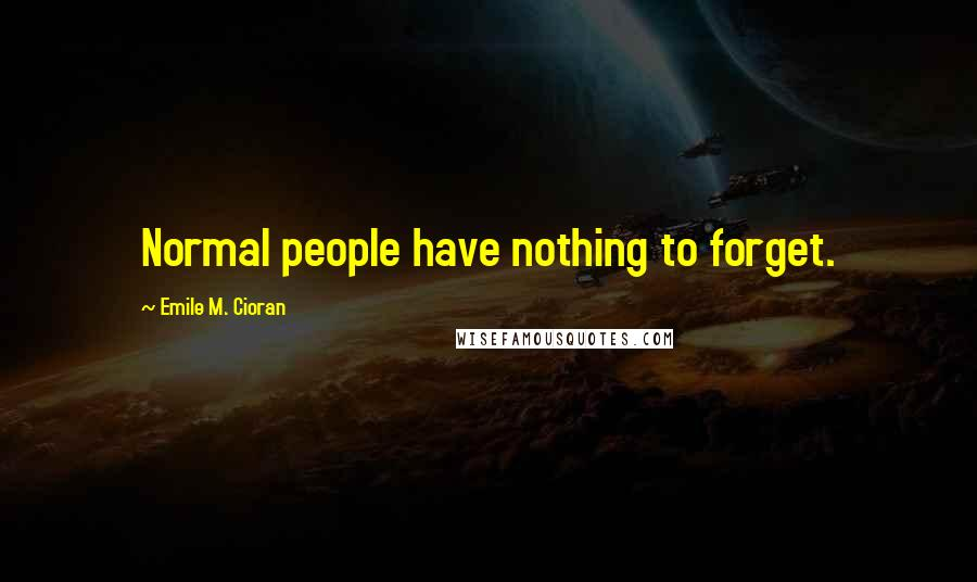 Emile M. Cioran quotes: Normal people have nothing to forget.