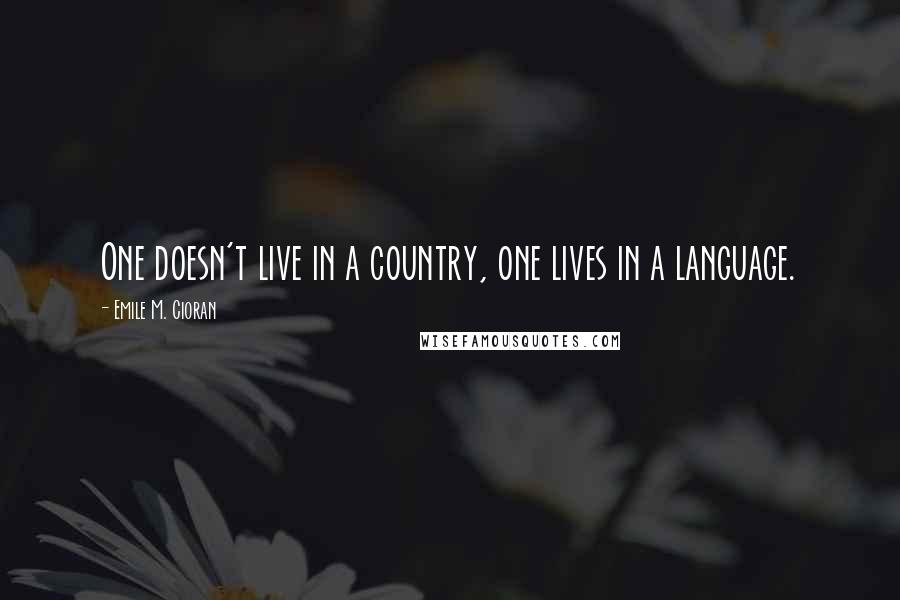 Emile M. Cioran quotes: One doesn't live in a country, one lives in a language.