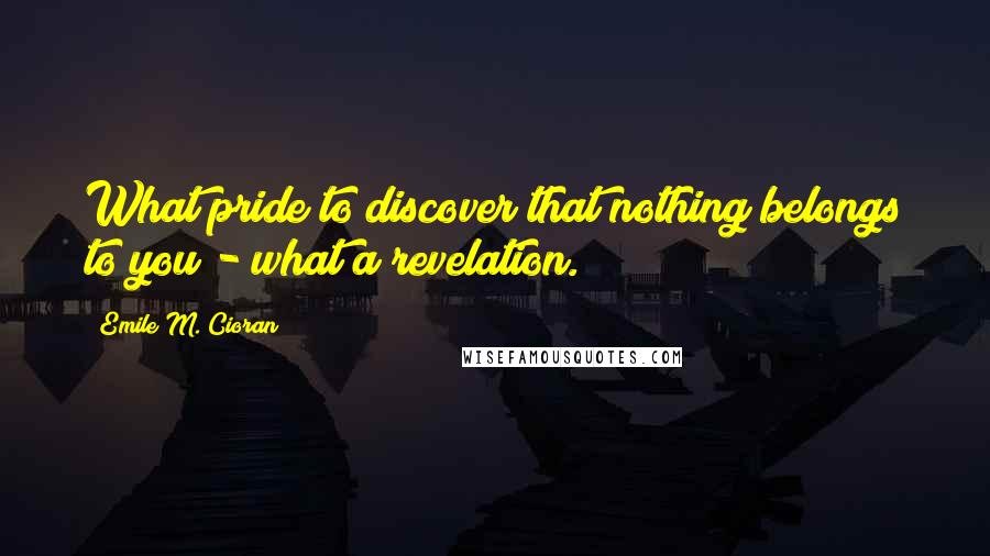 Emile M. Cioran quotes: What pride to discover that nothing belongs to you - what a revelation.