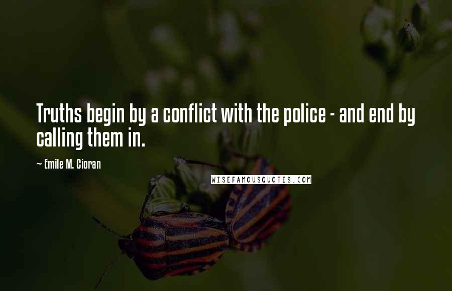 Emile M. Cioran quotes: Truths begin by a conflict with the police - and end by calling them in.