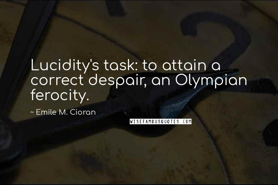 Emile M. Cioran quotes: Lucidity's task: to attain a correct despair, an Olympian ferocity.