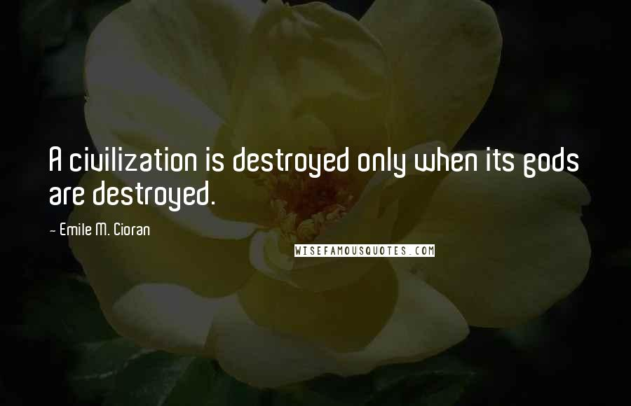 Emile M. Cioran quotes: A civilization is destroyed only when its gods are destroyed.