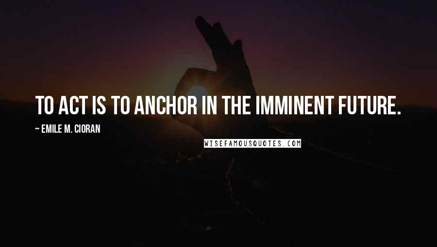 Emile M. Cioran quotes: To act is to anchor in the imminent future.