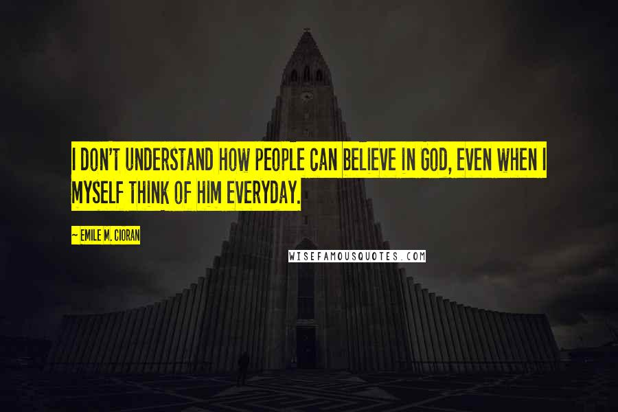 Emile M. Cioran quotes: I don't understand how people can believe in God, even when I myself think of him everyday.