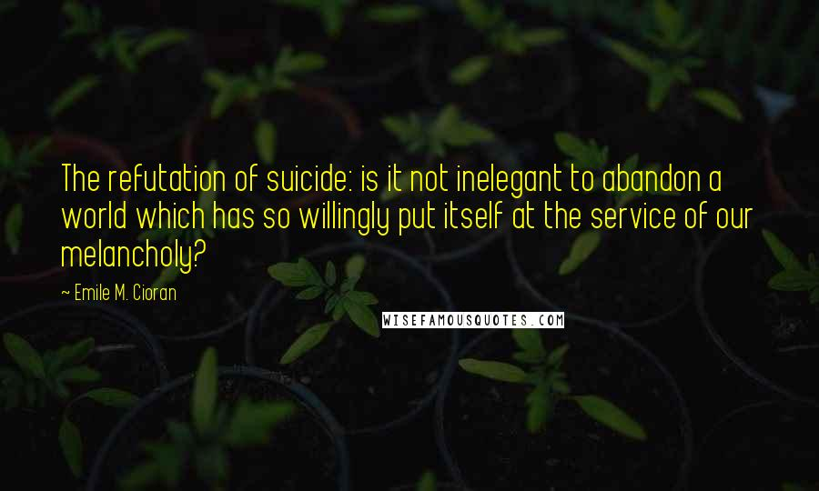 Emile M. Cioran quotes: The refutation of suicide: is it not inelegant to abandon a world which has so willingly put itself at the service of our melancholy?