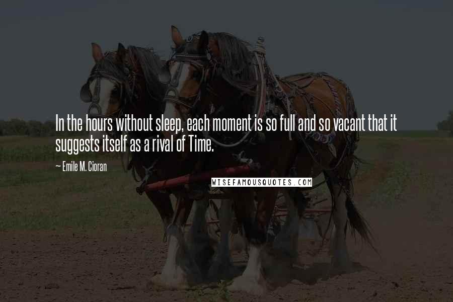 Emile M. Cioran quotes: In the hours without sleep, each moment is so full and so vacant that it suggests itself as a rival of Time.