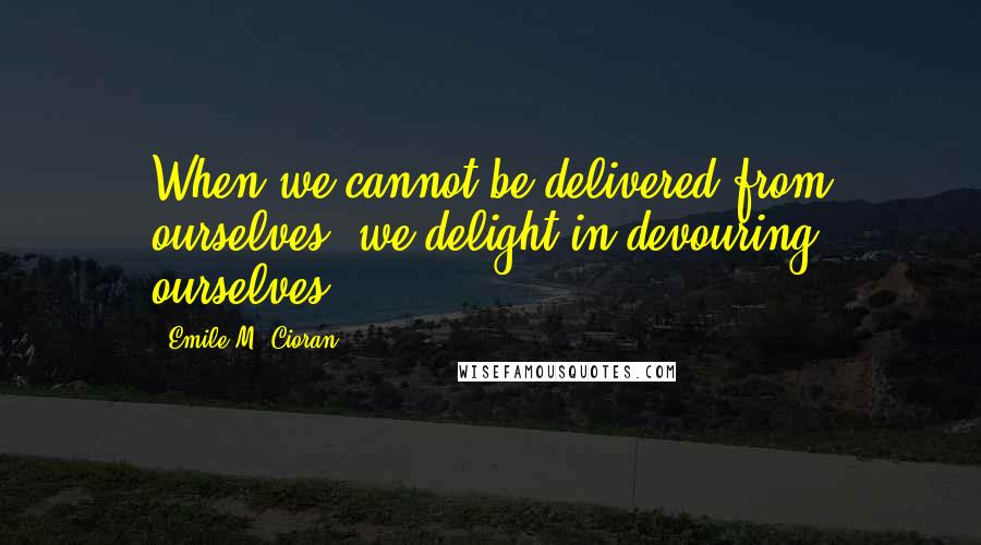 Emile M. Cioran quotes: When we cannot be delivered from ourselves, we delight in devouring ourselves.