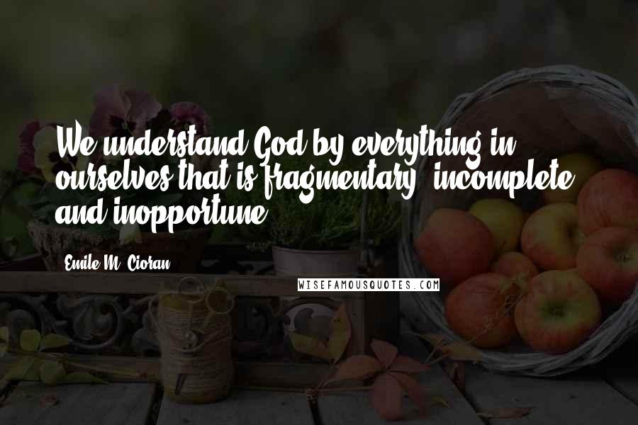 Emile M. Cioran quotes: We understand God by everything in ourselves that is fragmentary, incomplete, and inopportune.