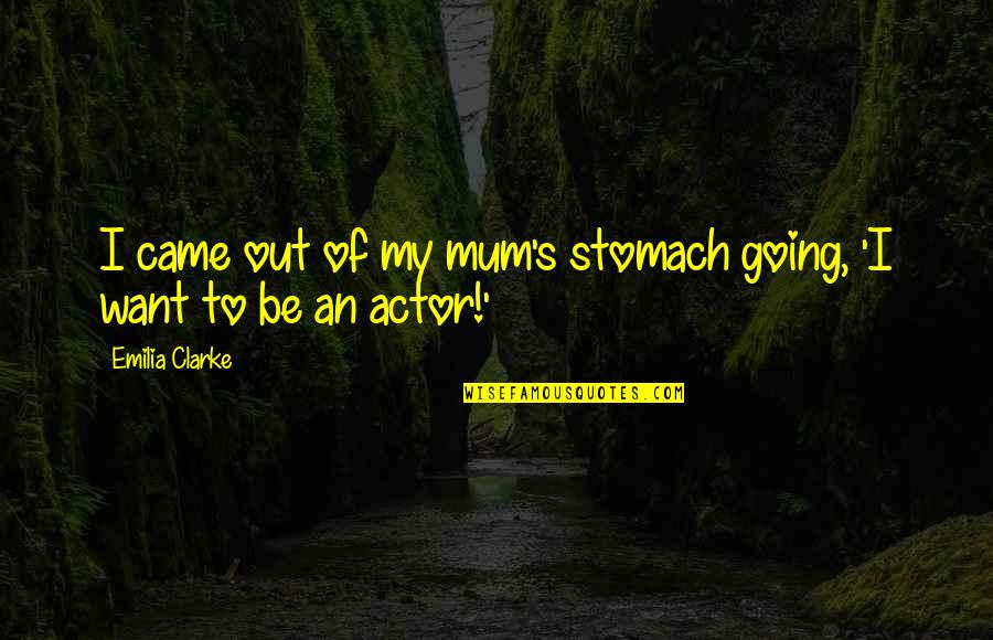 Emilia Quotes By Emilia Clarke: I came out of my mum's stomach going,