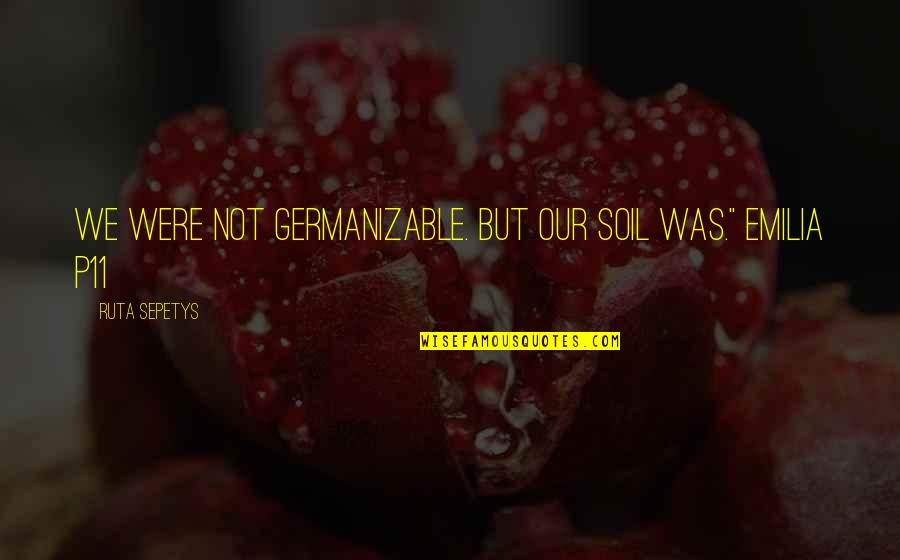 Emilia Quotes By Ruta Sepetys: We were not Germanizable. But our soil was.""