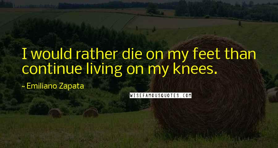 Emiliano Zapata quotes: I would rather die on my feet than continue living on my knees.