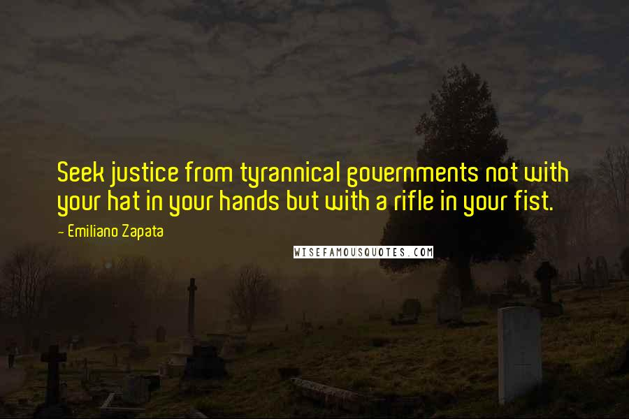 Emiliano Zapata quotes: Seek justice from tyrannical governments not with your hat in your hands but with a rifle in your fist.