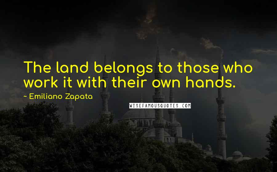 Emiliano Zapata quotes: The land belongs to those who work it with their own hands.